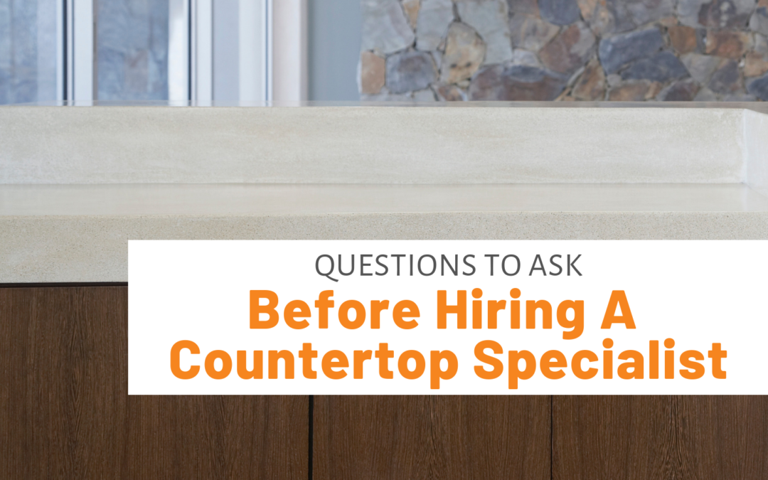 Questions To Ask Before Hiring A Countertop Specialist