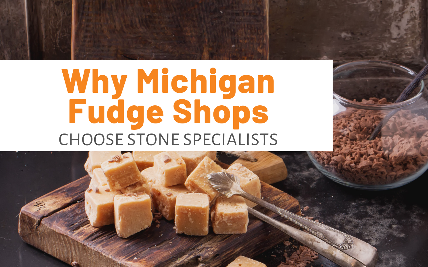 "Featured image for ""Why Michigan Fudge Shops Choose Stone Specialists"" blog post"